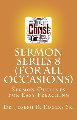 Sermon Series 8 (for All Occasions...): Sermon Outlines for Easy Preaching  by  Joseph Roosevelt Rogers Sr.