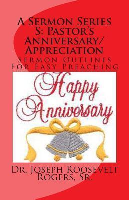 A Sermon Series S: Pastors Anniversary/Appreciation: Sermon Outlines for Easy Preaching Joseph Roosevelt Rogers Sr.