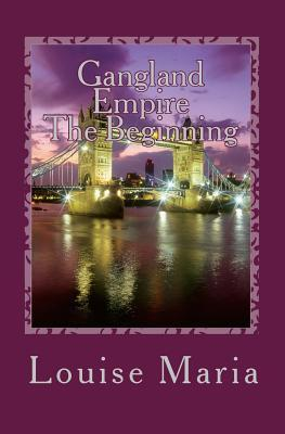 Gangland Empire - The Beginning: First Book in the Gangland Empire Series Which Will Thrill and Shock You from Beginning to End.  by  Louise Maria