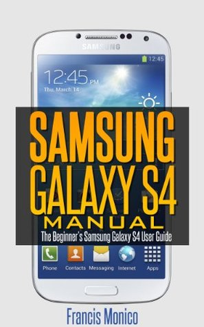 Samsung Galaxy S4 Manual: The Beginners Samsung Galaxy S4 User Guide  by  Francis Monico