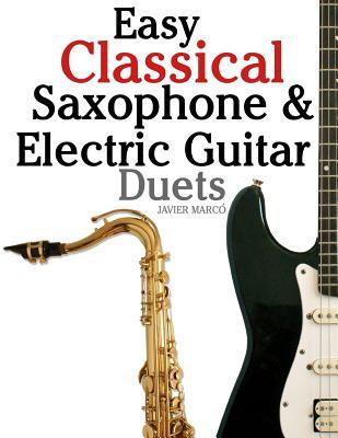 Easy Classical Saxophone & Electric Guitar Duets: For Alto, Baritone, Tenor & Soprano Saxophone Player. Featuring Music of Mozart, Handel, Strauss, Grieg and Other Composers. in Standard Notation and Tablature. Javier Marcó