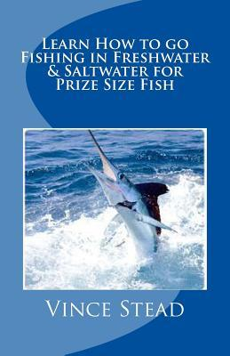 Learn How to Go Fishing in Freshwater & Saltwater for Prize Size Fish  by  Vince Stead