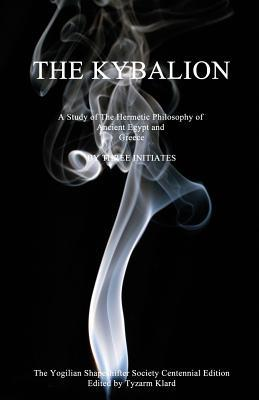 Centennial Edition of the Kybalion: A Study of the Hermetic Philosophy of Ancient Egypt and Greece Three Initiates