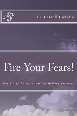 Fire Your Fears!: Get Rid of the Fears That Are Holding You Back  by  Carroll Conklin