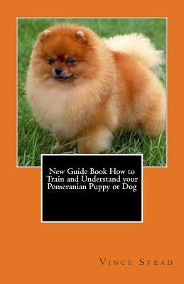 New Guide Book How to Train and Understand Your Pomeranian Puppy or Dog Vince Stead