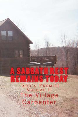 A Sabbath Rest Remains Today Gods Promise Volume II  by  The Village Carpenter