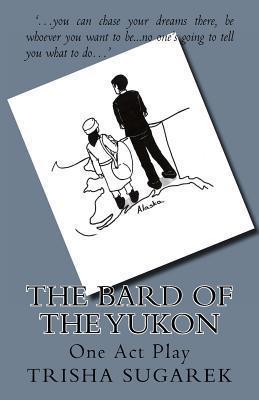 The Bard of the Yukon: One Act Play  by  Trisha Sugarek