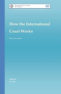 How the International Court Works: Basic Documents  by  Luc Changlei Guo