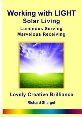 Working with Light Solar Living: Marvelous Receiving Luminous Serving  by  Richard Otis Shargel