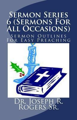 Sermon Series 6 (Sermons for All Occasions...): Sermon Outlines for Easy Preaching  by  Joseph Roosevelt Rogers Sr.