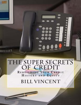 The Super Secrets of Credit: Rebuilding Your Credit History and Equity Bill Vincent