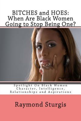 Bitches and Hoes: When Are Black Women Going to Stop Being One?: Spotlight on Black Women Character, Intelligence, Relationships and ASP  by  Raymond Sturgis