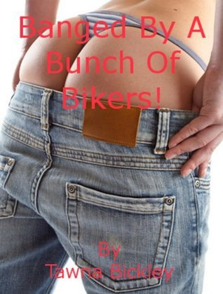 Banged  by  a Bunch of Bikers: A Public Gangbang Short by Tawna Bickley