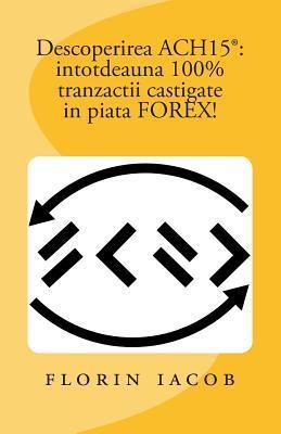 Descoperirea Ach15(r): Intotdeauna 100% Tranzactii Castigate in Piata Forex! Florin Iacob