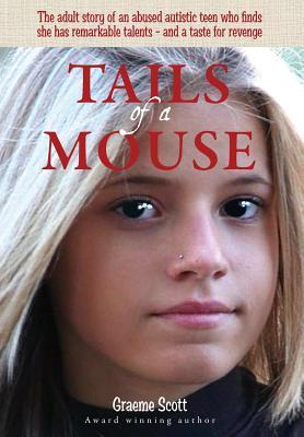 Tails of a Mouse: An Abused and Abandoned Autistic Girl Finds She Has Remarkable Talents - And a Taste for Revenge  by  Graeme Scott