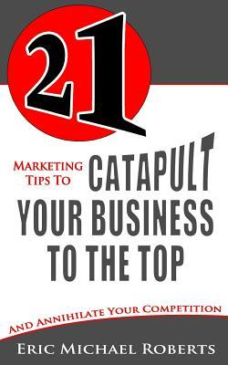 21 Marketing Tips to Catapult Your Business to the Top: And Annihilate Your Competition Eric Michael Roberts