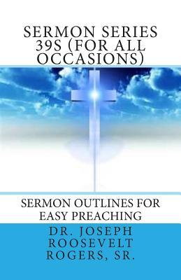 Sermon Series 39s (for All Occasions): Sermon Outlines for Easy Preaching  by  Joseph Roosevelt Rogers Sr.