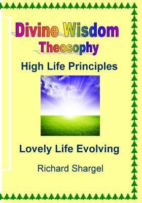 Divine Wisdom, Theosophy: High Life Principles Richard Shargel