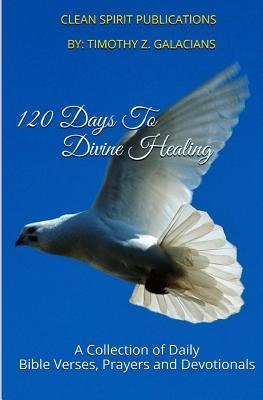 120 Days to Divine Healing: A Collection of Daily Prayers and Devotionals Timothy Z. Galacians