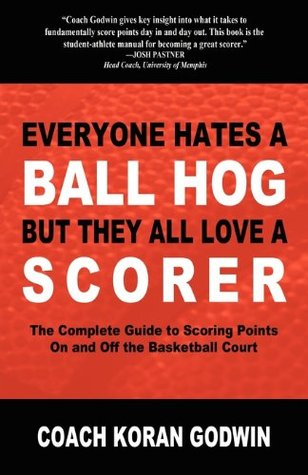 Everyone Hates a Ball Hog But They All Love a Scorer: The Complete Guide to Scoring Points On and Off the Basketball Court Koran Godwin