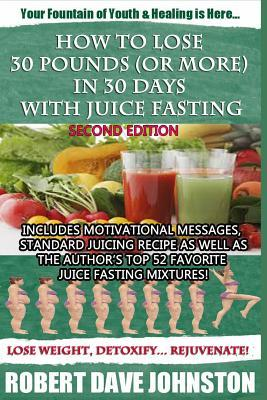 How to Lose 30 Pounds (or More) in 30 Days with Juice Fasting  by  Robert Dave Johnston