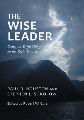 The Wise Leader: Doing the Right Things for the Right Reasons  by  Paul D Houston