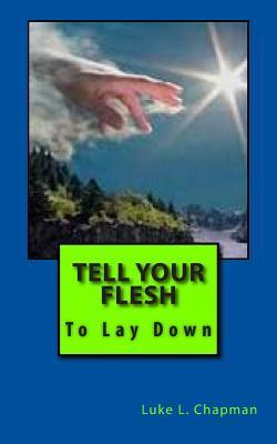 Tell Your Flesh to Lay Down  by  Luke L. Chapman