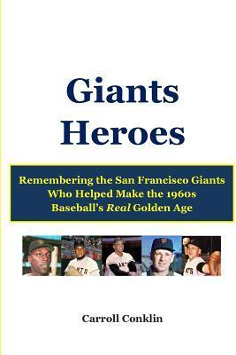 Giants Heroes: Remembering the San Francisco Giants Who Helped Make the 1960s Baseballs Real Golden Age  by  Roy Bailey