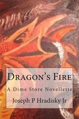 Dragons Fire: A Dime Store Novellette  by  Joseph P. Hradisky Jr.
