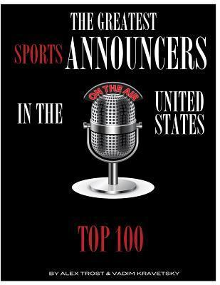 The Greatest Sports Announcers in the United States: Top 100  by  Alex Trost