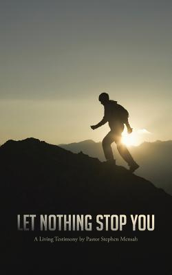 Let Nothing Stop You: A Living Testimony  by  Pastor Stephen Mensah by Stephen Nimoh Mensah