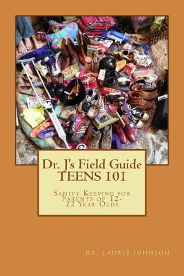 Dr. Js Field Guide: Teens 101: Sanity Keeping for Parents of 12-22 Year Olds  by  Laurie Johnson
