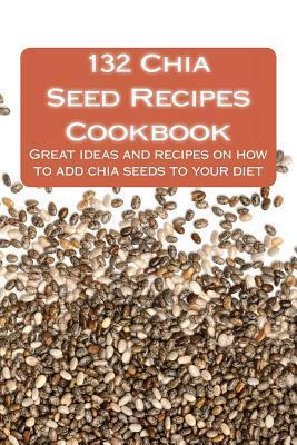 132 Chia Seed Recipes Cookbook: Great Ideas and Recipes on How to Add Chia Seeds to Your Diet Diane Blakemore