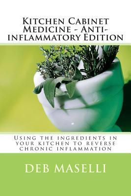 Kitchen Cabinet Medicine - Anti-Inflammatory Edition: Using the Ingredients in Your Kitchen to Reverse Chronic Inflammation Deb Maselli