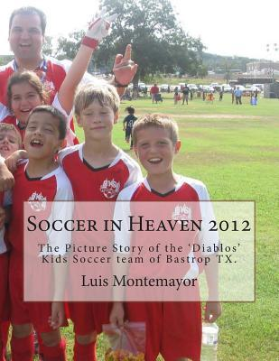 Soccer in Heaven 2012: The Picture Story of the Diablos Kids Soccer Team of Bastrop TX. Randy Robertson