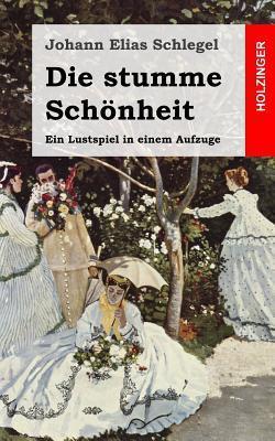 Die Stumme Schonheit: Ein Lustspiel in Einem Aufzuge  by  Johann Elias Schlegel