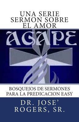 Una Serie Sermon Sobre El Amor: Bosquejos de Sermones Para La Predicacion Easy Jose R. Rogers Sr.