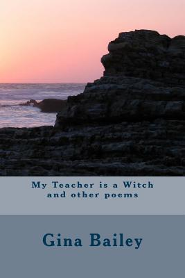 My Teacher Is a Witch and Other Poems Gina Bailey