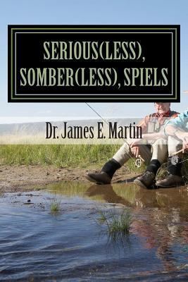 Serious(less), Somber(less), Spiels: Sometimes Silly, Never Serious, Poetical Sayings  by  Dr James E Martin