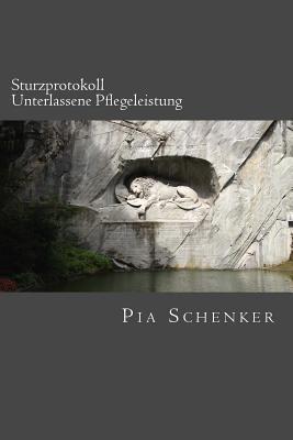 Sturzprotokoll - Unterlassene Pflegeleistung: Leonores Pflegetagebuch in Drei Teilen Pia Schenker