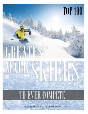 Greatest Male Skiers to Ever Compete Top 100 Alex Trost