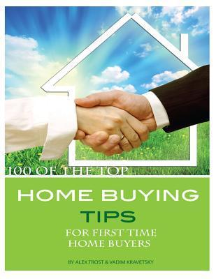 100 of the Top Home Buying Tips for First Time Home Buyers  by  Alex Trost