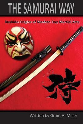The Samurai Way: Bushido Origins of Modern Day Martial Arts Grant A. Miller