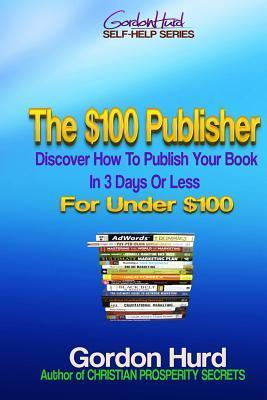 The $100 Publisher: Discover How to Publish Your Book in 3 Days or Less for Under $100 Karen  Abbott