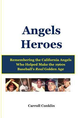 Angels Heroes: Remembering the California Angels Who Helped Make the 1960s Baseballs Real Golden Age  by  Carroll Conklin