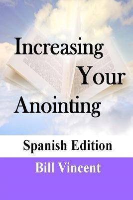 Increase Your Anointing (Spanish Edition): Get Ready for Greater Works  by  Bill Vincent