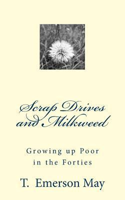 Scrap Drives and Milkweed: Growing Up Poor in the Forties  by  T. Emerson May