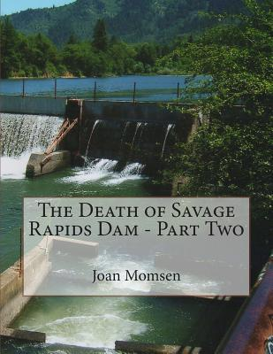 The Death of Savage Rapids Dam - Part Two  by  Joan Momsen