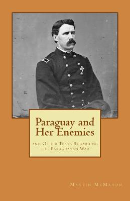 Paraguay and Her Enemies: and Other Texts Regarding the Paraguayan War Martin T. McMahon