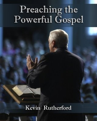 Preaching the Powerful Gospel Kevin Rutherford